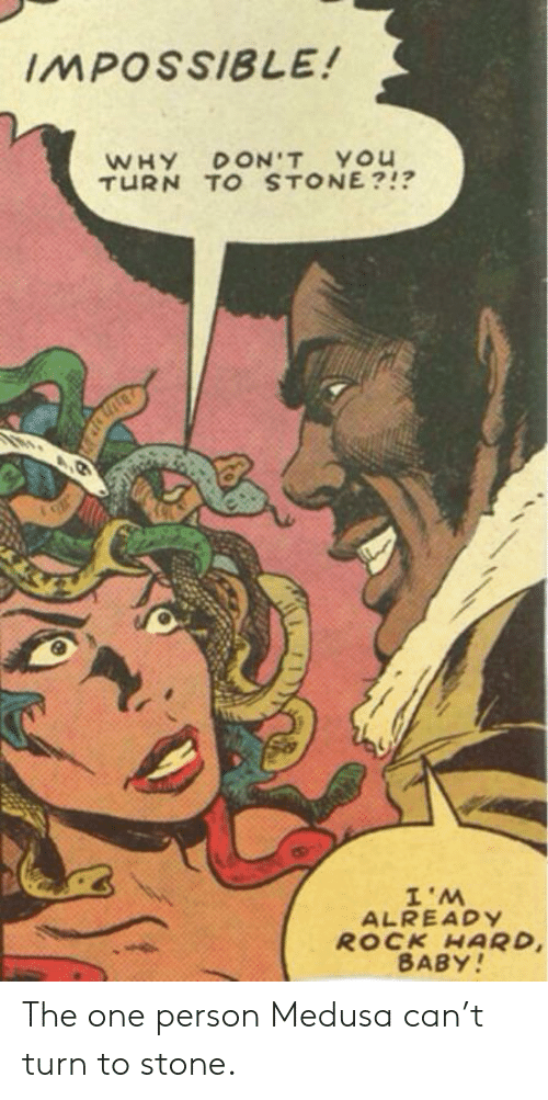 Rock Hard: IMPOSSIBLE!  WHY DON'T YOU  TURN TO STONE?!?  W.I  ROCK HARD  BABY!  ALREADY The one person Medusa can't turn to stone.