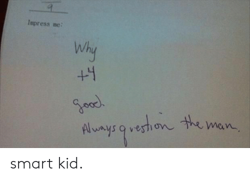 Smart, Man, and Why: Impress me  Why  +4  Alunys9vestion the man smart kid.