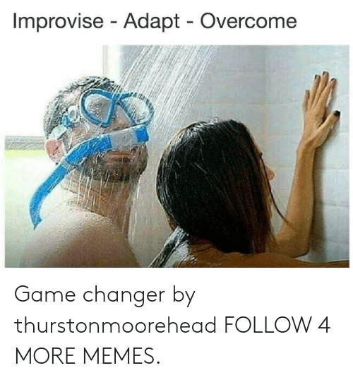 Game Changer: Improvise Adapt Overcome Game changer by thurstonmoorehead FOLLOW 4 MORE MEMES.