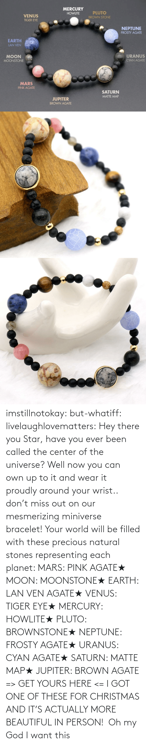 Oh: imstillnotokay:  but-whatiff: livelaughlovematters:  Hey there you Star, have you ever been called the center of the universe? Well now you can own up to it and wear it proudly around your wrist.. don't miss out on our mesmerizing miniverse bracelet! Your world will be filled with these precious natural stones representing each planet:  MARS: PINK AGATE★ MOON: MOONSTONE★ EARTH: LAN VEN AGATE★ VENUS: TIGER EYE★ MERCURY: HOWLITE★ PLUTO: BROWNSTONE★ NEPTUNE: FROSTY AGATE★ URANUS: CYAN AGATE★ SATURN: MATTE MAP★ JUPITER: BROWN AGATE => GET YOURS HERE <=  I GOT ONE OF THESE FOR CHRISTMAS AND IT'S ACTUALLY MORE BEAUTIFUL IN PERSON!     Oh my God I want this