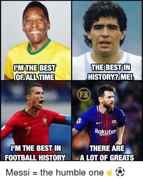 Football, Memes, and Best: IMTHE BEST  OFALL TIME  THE BEST IN  HISTORY? ME!  FS  Rakuten  IIM THE BEST IN  FOOTBALL HISTORY  THERE ARE  ALOT OF GREATS Messi = the humble one☝️⚽️