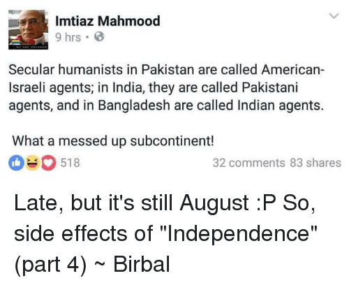 """Americanness: Imtiaz Mahmood  9 hrs B  Secular humanists in Pakistan are called American-  Israeli agents in India, they are called Pakistani  agents, and in Bangladesh are called Indian agents.  What a messed up subcontinent!  518  O 32 comments 83 shares Late, but it's still August :P  So, side effects of """"Independence"""" (part 4)  ~ Birbal"""