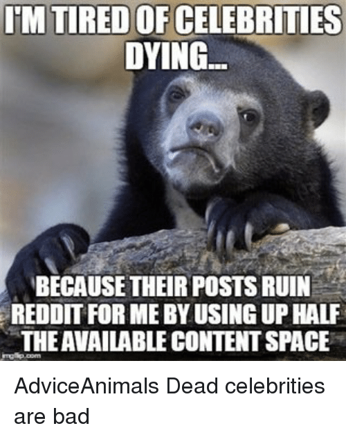 dead celebrities: IMTIREDOFCELEBRITIES  DYING.  BECAUSE THEIR POSTS RUIN  REDDIT FOR ME BY USINGUPHALF  THEAVAILABLE CONTENT SPACE AdviceAnimals Dead celebrities are bad