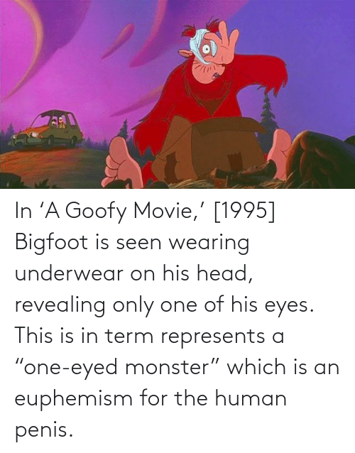 """Euphemism: In 'A Goofy Movie,' [1995] Bigfoot is seen wearing underwear on his head, revealing only one of his eyes. This is in term represents a """"one-eyed monster"""" which is an euphemism for the human penis."""