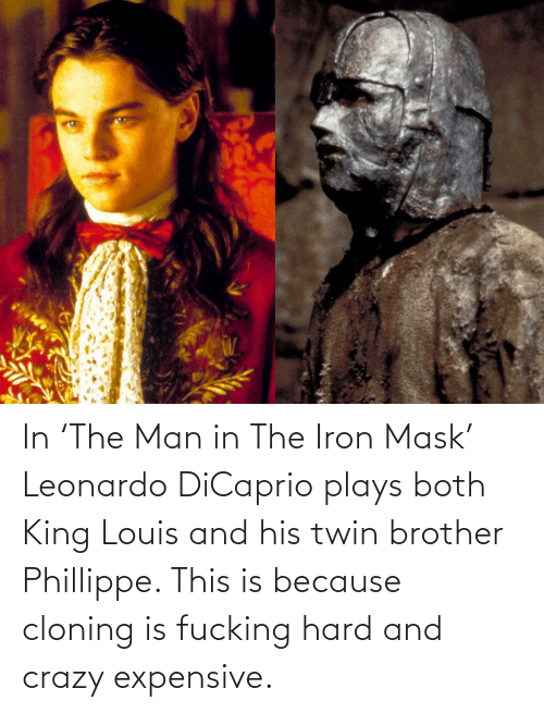 Leonardo DiCaprio: In 'The Man in The Iron Mask' Leonardo DiCaprio plays both King Louis and his twin brother Phillippe. This is because cloning is fucking hard and crazy expensive.