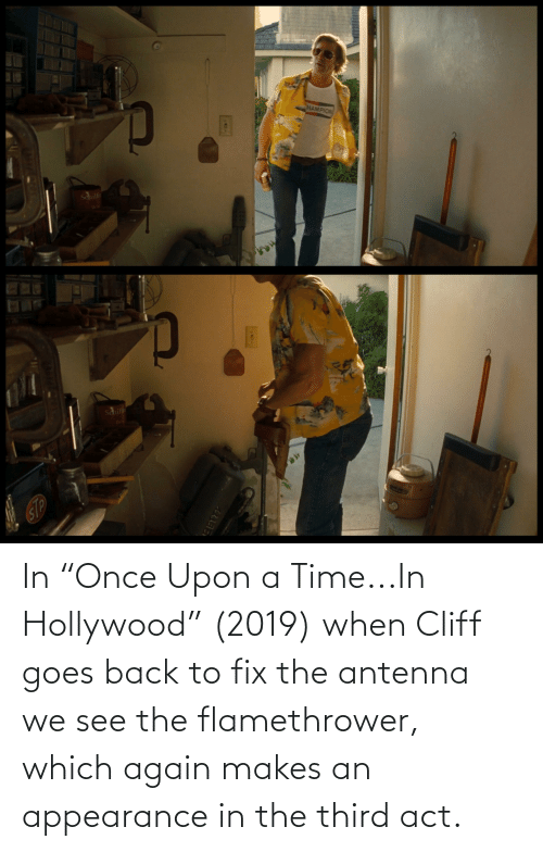 "hollywood: In ""Once Upon a Time...In Hollywood"" (2019) when Cliff goes back to fix the antenna we see the flamethrower, which again makes an appearance in the third act."