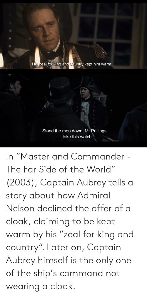 """aubrey: In """"Master and Commander - The Far Side of the World"""" (2003), Captain Aubrey tells a story about how Admiral Nelson declined the offer of a cloak, claiming to be kept warm by his """"zeal for king and country"""". Later on, Captain Aubrey himself is the only one of the ship's command not wearing a cloak."""
