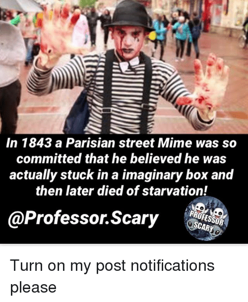 Memes, 🤖, and Box: In 1843 a Parisian street Mime was so  committed that he believed he was  actually stuck in a imaginary box and  then later died of starvation!  @Professor Scary  SCAR Turn on my post notifications please