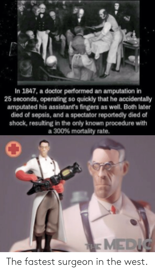 Doctor, Sepsis, and Shock: In 1847, a doctor performed an amputation in  25 seconds, operating so quickly that he accidentally  amputated his assistant's fingers as well. Both later  died of sepsis, and a spectator reportedly died of  shock, resulting in the only known procedure with  300% mortality rate.  аз  MEDIC The fastest surgeon in the west.