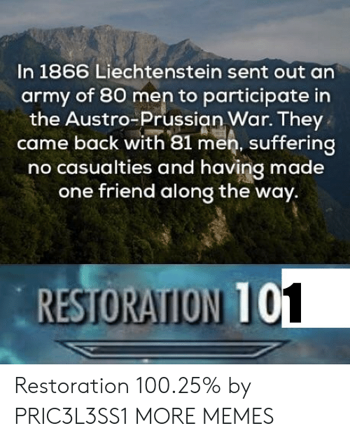 anaconda: In 1866 Liechtenstein sent out an  army of 80 men to participate in  the Austro-Prussian War. They  came back with 81 men, suffering  no casualties and having made  one friend along the way.  RESTORATION 10  1 Restoration 100.25% by PRIC3L3SS1 MORE MEMES