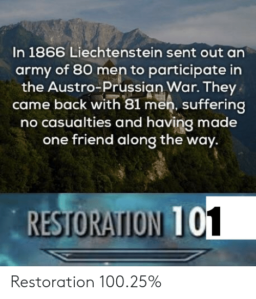 anaconda: In 1866 Liechtenstein sent out an  army of 80 men to participate in  the Austro-Prussian War. They  came back with 81 men, suffering  no casualties and having made  one friend along the way.  RESTORATION 10  1 Restoration 100.25%