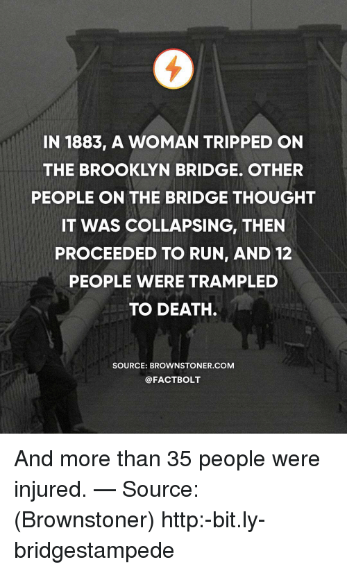tripped: IN 1883, A WOMAN TRIPPED ON  THE BROOKLYN BRIDGE. OTHER  PEOPLE ON THE BRIDGE THOUGHT  IT WAS COLLAPSING, THEN  PROCEEDED TO RUN, AND 12  PEOPLE WERE TRAMPLED  TO DEATH  SOURCE: BROWNSTONER.COM  @FACTBOLT And more than 35 people were injured. — Source: (Brownstoner) http:-bit.ly-bridgestampede