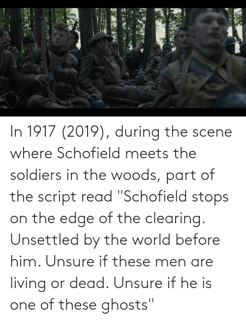 """On The Edge: In 1917 (2019), during the scene where Schofield meets the soldiers in the woods, part of the script read """"Schofield stops on the edge of the clearing. Unsettled by the world before him. Unsure if these men are living or dead. Unsure if he is one of these ghosts"""""""