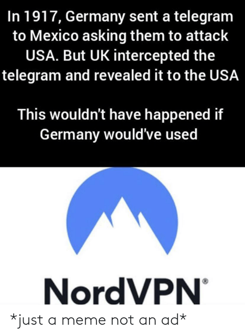 Meme, Germany, and Mexico: In 1917, Germany sent a telegram  to Mexico asking them to attack  USA. But UK intercepted the  telegram and revealed it to the USA  This wouldn't have happened if  Germany would've used  NordVPN *just a meme not an ad*