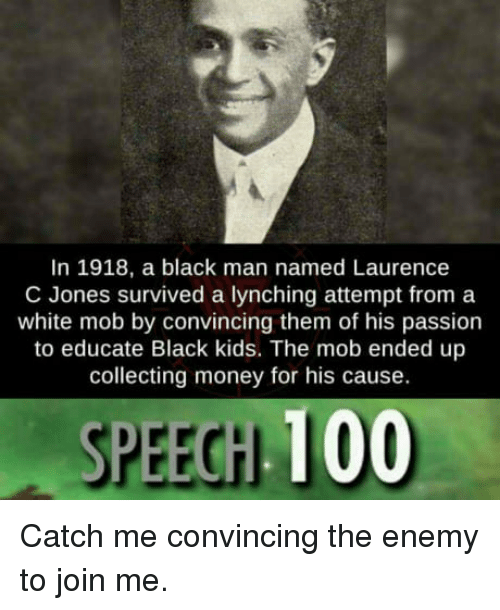 black kids: In 1918, a black man named Laurence  C Jones survived a lynching attempt from a  white mob by convincing them of his passion  to educate Black kids. The mob ended up  collecting money for his cause.  SPEECH 100 Catch me convincing the enemy to join me.