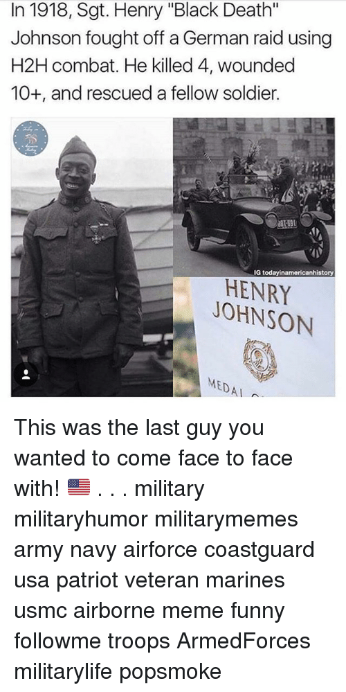 """germane: In 1918, Sgt. Henry """"Black Death""""  Johnson fought off a German raid using  H2H combat. He killed 4, wounded  10+, and rescued a fellow soldier.  G todayinamericanhistory  HENRY  JOHNSON  MEDAI This was the last guy you wanted to come face to face with! 🇺🇲 . . . military militaryhumor militarymemes army navy airforce coastguard usa patriot veteran marines usmc airborne meme funny followme troops ArmedForces militarylife popsmoke"""