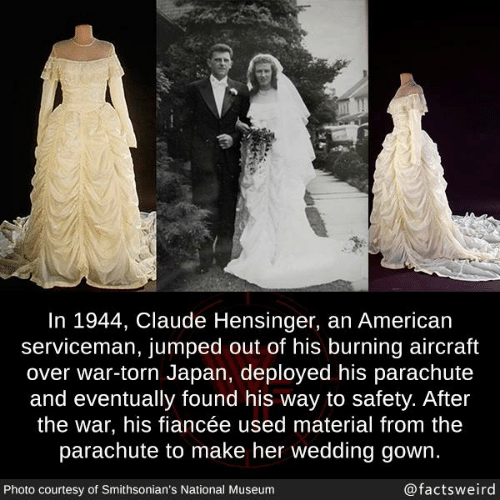 Memes, American, and Japan: In 1944, Claude Hensinger, an American  serviceman, jumped out of his burning aircraft  over war-torn Japan, deployed his parachute  and eventually found his way to safety. After  the war, his fiancée used material from thee  parachute to make her wedding gown.  Photo courtesy of Smithsonian's National Museunm  @factsweird