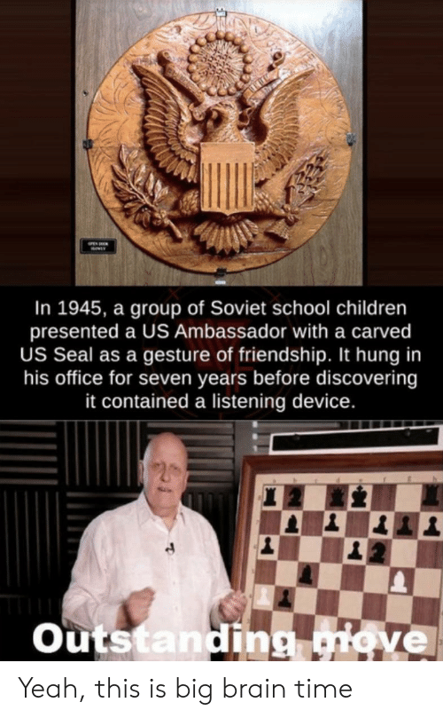 Soviet: In 1945, a group of Soviet school children  presented a US Ambassador with a carved  US Seal as a gesture of friendship. It hung in  his office for seven years before discovering  it contained a listening device.  Outstanding giove Yeah, this is big brain time