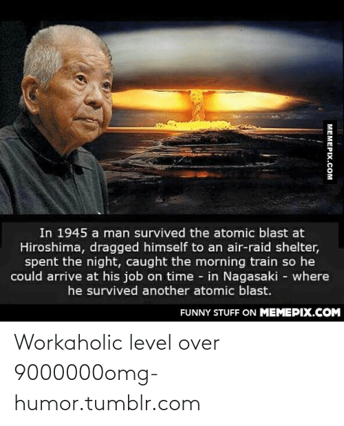 Air Raid: In 1945 a man survived the atomic blast at  Hiroshima, dragged himself to an air-raid shelter,  spent the night, caught the morning train so he  could arrive at his job on time - in Nagasaki - where  he survived another atomic blast.  FUNNY STUFF ON MEMEPIX.COM  MEMEPIX.COM Workaholic level over 9000000omg-humor.tumblr.com