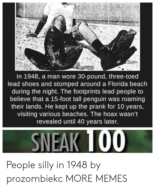 Dank, Memes, and Prank: In 1948, a man wore 30-pound, three-toed  lead shoes and stomped around a Florida beach  during the night. The footprints lead people to  believe that a 15-foot tall penguin was roaming  their lands. He kept up the prank for 10 years,  visiting various beaches. The hoax wasn't  revealed until 40 years later. People silly in 1948 by prozombiekc MORE MEMES