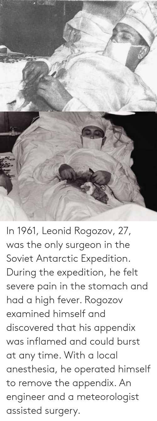 Leonid:  In 1961, Leonid Rogozov, 27, was the only surgeon in the Soviet Antarctic Expedition. During the expedition, he felt severe pain in the stomach and had a high fever. Rogozov examined himself and discovered that his appendix was inflamed and could burst at any time. With a local anesthesia, he operated himself to remove the appendix. An engineer and a meteorologist assisted surgery.