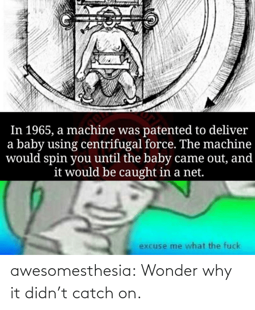 Tumblr, Blog, and Fuck: In 1965, a machine was patented to deliver  a baby using centrifugal force. The machine  would spin you until the baby came out, and  it would be caught in a net.  excuse me what the fuck awesomesthesia:  Wonder why it didn't catch on.