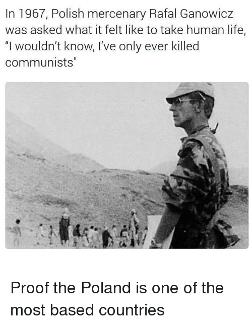"""Life, Poland, and Proof: In 1967, Polish mercenary Rafal Ganowicz  was asked what it felt like to take human life,  """"I wouldn't know, I've only ever killed  communists"""