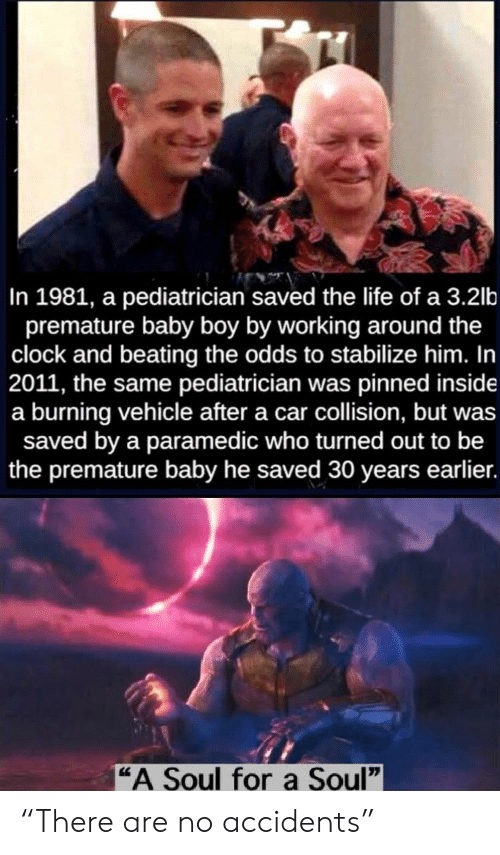 "Clock, Life, and Baby: In 1981, a pediatrician saved the life of a 3.2lb  premature baby boy by working around the  clock and beating the odds to stabilize him. In  2011, the same pediatrician was pinned inside  a burning vehicle after a car collision, but was  saved by a paramedic who turned out to be  the premature baby he saved 30 years earlier.  ""A Soul fora Soul"" ""There are no accidents"""