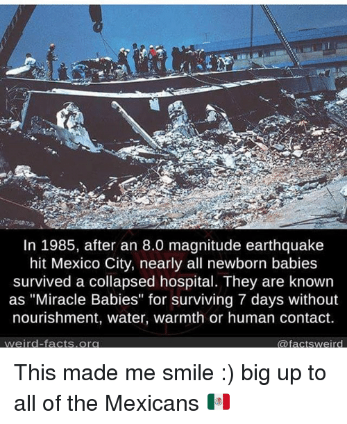 """Big Up: In 1985, after an 8.0 magnitude earthquake  hit Mexico City, nearly all newborn babies  survived a collapsed hospital. They are known  as """"Miracle Babies"""" for surviving 7 days without  nourishment, water, warmth or human contact.  weird facts org  @factsweird This made me smile :) big up to all of the Mexicans 🇲🇽"""