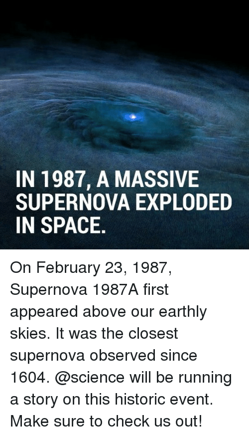 supernova: IN 1987, A MASSIVE  SUPERNOVA EXPLODED  IN SPACE On February 23, 1987, Supernova 1987A first appeared above our earthly skies. It was the closest supernova observed since 1604. @science will be running a story on this historic event. Make sure to check us out!