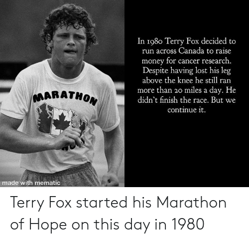 cancer research: In 198o Terry Fox decided to  run across Canada to raise  money for cancer research.  Despite having lost his leg  above the knee he still ran  more than 3o miles a day. He  didn't finish the race. But we  continue it  MARATHO  made with mematic Terry Fox started his Marathon of Hope on this day in 1980