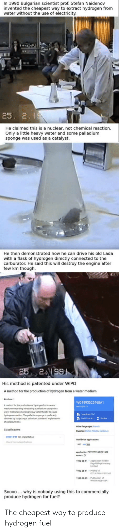 Connected, Drive, and Evolution: In 1990 Bulgarian scientist prof. Stefan Naidenov  invented the cheapest way to extract hydrogen from  water without the use of electricity  25. 2. I  He claimed this is a nuclear, not chemical reaction.  Only a little heavy water and some palladium  sponge was used  as a catalyst.  He then demonstrated how he can drive his old Lada  with a flask of hydrogen directly connected to the  carburator. He said this will destroy the engine after  few km though  His method is patented under WIPO  A method for the production of hydrogen from a water medium  Abstract  WO1993025468A1  WIPO (PCT)  A method for the production of hydrogen from a water  medium comprising introducing a palladium sponge in a  water medium comprising heavy water thereby to eause  hydrogen evolution. The palladium sponge is preterably  obtained by subjecting a palladium powder to implantation  of palladium ions  Download PDF  Q Find Prhor Art E  Similan  Other languages: French  Inventor: Stefan Nkolov Naide  C23C14/48 lon impiantation  1992 AU wo  Application PCT/EP1992/001302  fvents O  1992-06-11 Application fled by  Pegol ihg Company  1992-00-11 Prority to  PCT/EP1992/001302  1993-12-23 Publication of  Soooo why is nobody using this to commercially  produce hydrogen for fuel? The cheapest way to produce hydrogen fuel