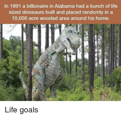 Goals, Life, and Alabama: In 1991 a billionaire in Alabama had a bunch of life  sized dinosaurs built and placed randomly in a  10,000 acre wooded area around his home. Life goals