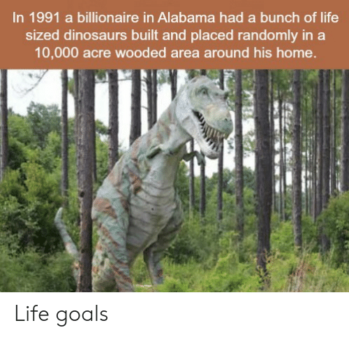 life goals: In 1991 a billionaire in Alabama had a bunch of life  sized dinosaurs built and placed randomly in a  10,000 acre wooded area around his home  갸 Life goals