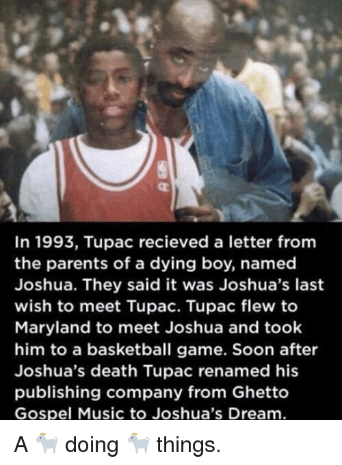 Basketball, Ghetto, and Music: In 1993, Tupac recieved a letter fromm  the parents of a dying boy, named  Joshua. They said it was Joshua's last  wish to meet Tupac. Tupac flew to  Maryland to meet Joshua and took  him to a basketball game. Soon after  Joshua's death Tupac renamed his  publishing company from Ghetto  Gospel Music to Joshua's Dream A 🐐 doing 🐐 things.