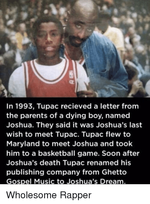 Basketball, Ghetto, and Music: In 1993, Tupac recieved a letter fromm  the parents of a dying boy, named  Joshua. They said it was Joshua's last  wish to meet Tupac. Tupac flew to  Maryland to meet Joshua and took  him to a basketball game. Soon after  Joshua's death Tupac renamed his  publishing company from Ghetto  Gospel Music to Joshua's Dream Wholesome Rapper