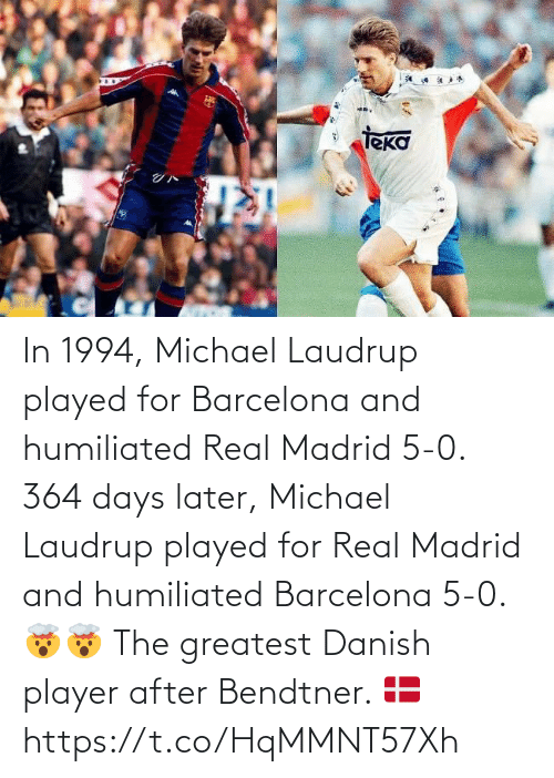 greatest: In 1994, Michael Laudrup played for Barcelona and humiliated Real Madrid 5-0.   364 days later, Michael Laudrup played for Real Madrid and humiliated Barcelona 5-0. 🤯🤯  The greatest Danish player after Bendtner. 🇩🇰 https://t.co/HqMMNT57Xh