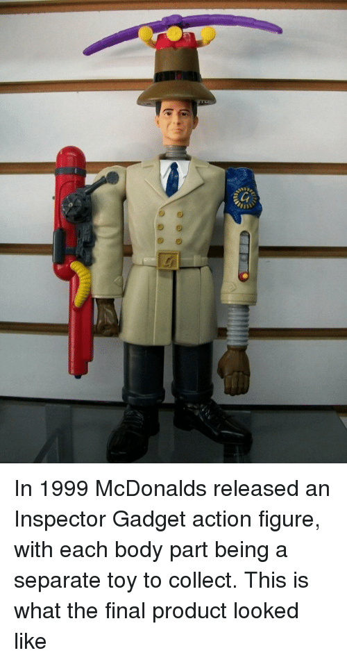 body part: In 1999 McDonalds released an Inspector Gadget action figure, with each body part being a separate toy to collect. This is what the final product looked like