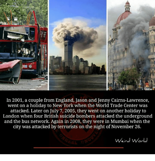 world-trade-centers: In 2001, a couple from England, Jason and Jenny Cairns-Lawrence,  went on a holiday to New York when the World Trade Center was  attacked. Later on July 7, 2005, they went on another holiday to  London when four British suicide bombers attacked the underground  and the bus network. Again in 2008, they were in Mumbai when the  city was attacked by terrorists on the night of November 26.  Weird World