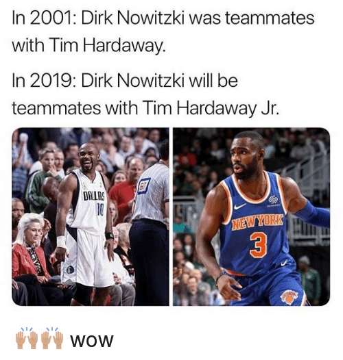 Dirk Nowitzki, Nba, and Wow: In 2001: Dirk Nowitzki was teammates  with Tim Hardaway  In 2019: Dirk Nowitzki will be  teammates with Tim Hardaway Jr.  DRIAS  NEWYORK 🙌🏽🙌🏽 wow