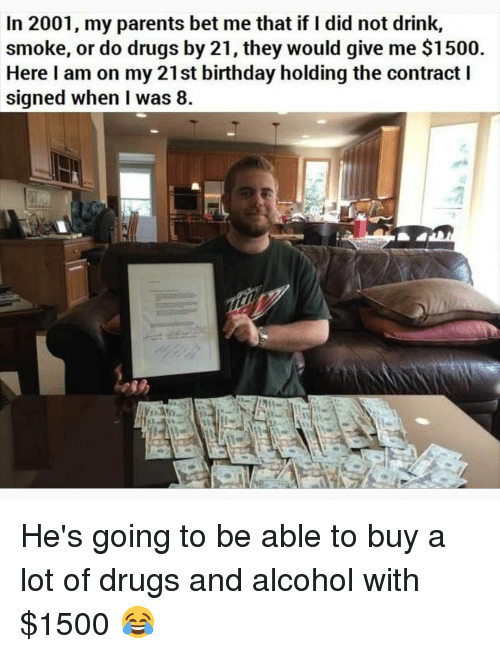 If I Did: In 2001, my parents bet me that if I did not drink,  smoke, or do drugs by 21, they would give me $1500  Here I am on my 21st birthday holding the contract I  signed when I was 8 He's going to be able to buy a lot of drugs and alcohol with $1500 😂