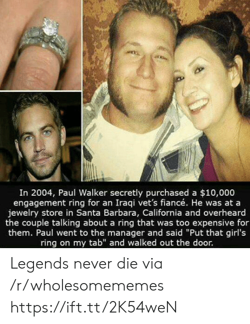 "Engagement: In 2004, Paul Walker secretly purchased a $10,000  engagement ring for an Iraqi vet's fiancé. He was at a  jewelry store in Santa Barbara, California and overheard  the couple talking about a ring that was too expensive for  them. Paul went to the manager and said ""Put that girl's  ring on my tab"" and walked out the door. Legends never die via /r/wholesomememes https://ift.tt/2K54weN"