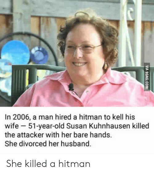 Husband, Wife, and Old: In 2006, a man hired a hitman to kell his  wife 51-year-old Susan Kuhnhausen killed  the attacker with her bare hands.  She divorced her husband. She killed a hitman