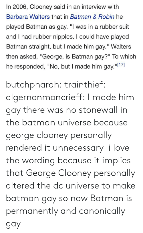 "Barbara: In 2006, Clooney said in an interview with  Barbara Walters that in Batman & Robin he  played Batman as gay. ""I was in a rubber suit  and I had rubber nipples. I could have played  Batman straight, but I made him gay."" Walters  then asked, ""George, is Batman gay?"" To which  he responded, ""No, but I made him gay.""l1 butchpharah:  trainthief:  algernonmoncrieff: I made him gay there was no stonewall in the batman universe because george clooney personally rendered it unnecessary    i love the wording because it implies that George Clooney personally altered the dc universe to make batman gay so now Batman is permanently and canonically gay"