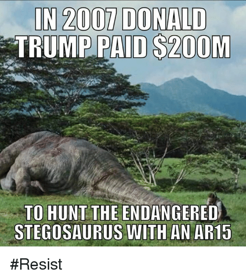 Donald Trump, Memes, and Trump: IN 2007 DONALD  TRUMP PAID $200M  TO HUNT THE ENDANGERED  STEGOSAURUS WITH AN AR15 #Resist