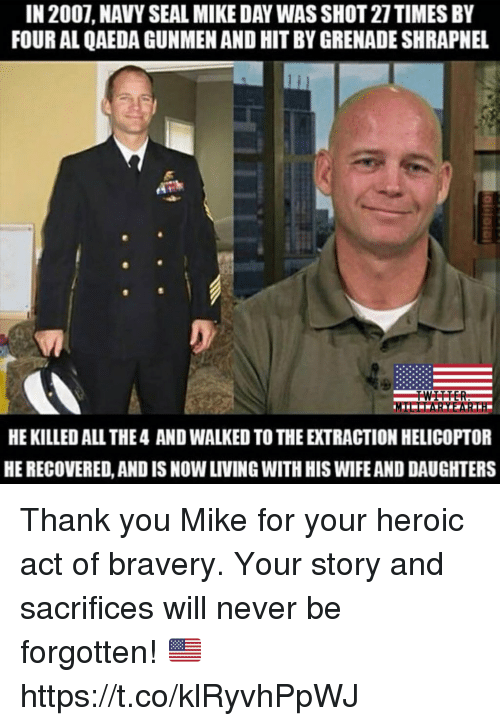 Memes, Thank You, and Navy: IN 2007, NAVY SEAL MIKE DAY WAS SHOT 27TIMES BY  FOUR AL QAEDA GUNMEN AND HIT BY GRENADE SHRAPNEL  HE KILLED ALL THE4 AND WALKED TO THE EXTRACTION HELICOPTOR  HE RECOVERED, AND IS NOW LIVING WITH HIS WIFE AND DAUGHTERS Thank you Mike for your heroic act of bravery. Your story and sacrifices will never be forgotten! 🇺🇸 https://t.co/klRyvhPpWJ