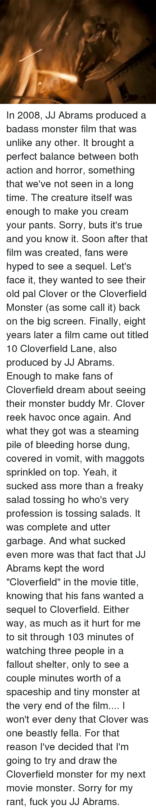 """cloverfield monster: In 2008, JJ Abrams produced a badass monster film that was unlike any other.  It brought a perfect balance between both action and horror, something that we've not seen in a long time.  The creature itself was enough to make you cream your pants.  Sorry, buts it's true and you know it.  Soon after that film was created, fans were hyped to see a sequel.  Let's face it, they wanted to see their old pal Clover or the Cloverfield Monster (as some call it) back on the big screen.  Finally, eight years later a film came out titled 10 Cloverfield Lane, also produced by JJ Abrams.  Enough to make fans of Cloverfield dream about seeing their monster buddy Mr. Clover reek havoc once again.  And what they got was a steaming pile of bleeding horse dung, covered in vomit, with maggots sprinkled on top.  Yeah, it sucked ass more than a freaky salad tossing ho who's very profession is tossing salads.  It was complete and utter garbage.  And what sucked even more was that fact that JJ Abrams kept the word """"Cloverfield"""" in the movie title, knowing that his fans wanted a sequel to Cloverfield.  Either way, as much as it hurt for me to sit through 103 minutes of watching three people in a fallout shelter, only to see a couple minutes worth of a spaceship and tiny monster at the very end of the film.... I won't ever deny that Clover was one beastly fella.  For that reason I've decided that I'm going to try and draw the Cloverfield monster for my next movie monster.   Sorry for my rant, fuck you JJ Abrams."""