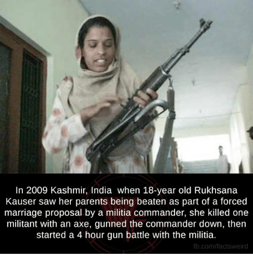 the commander: In 2009 Kashmir, India when 18-year old Rukhsana  Kauser saw her parents being beaten as part of a forced  marriage proposal by a militia commander, she killed one  militant with an axe, gunned the commander down, then  started a 4 hour gun battle with the militia.  fb.com/facts Weird