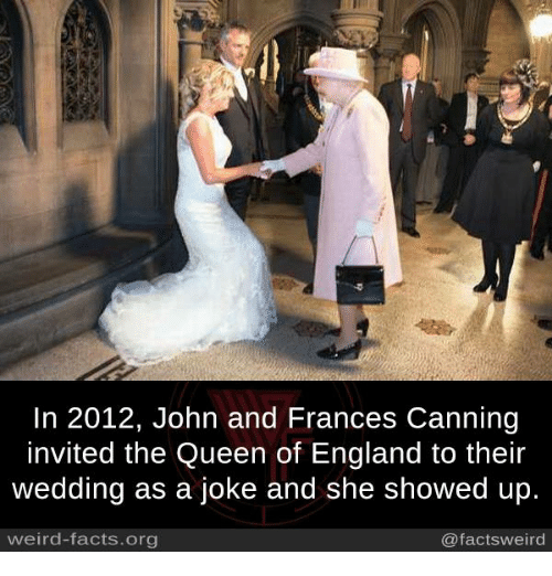 England, Facts, and Memes: In 2012, John and Frances Canning  nvited the Queen of England to their  wedding as a joke and she showed up  weird-facts.org  @factsweird