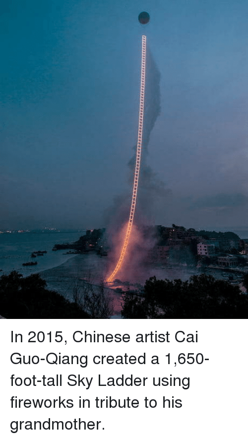 Chinese, Fireworks, and Artist: In 2015, Chinese artist Cai Guo-Qiang created a 1,650-foot-tall Sky Ladder using fireworks in tribute to his grandmother.